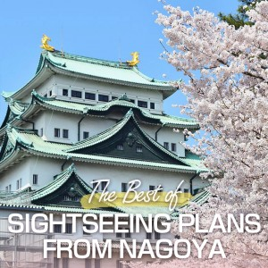The Best Of Sightseeing Plans From Nagoya